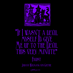 """If I wasn't a devil myself I'd give me up to the Devil this very minute,"" Johann Wolfgang von Goethe, Faust"