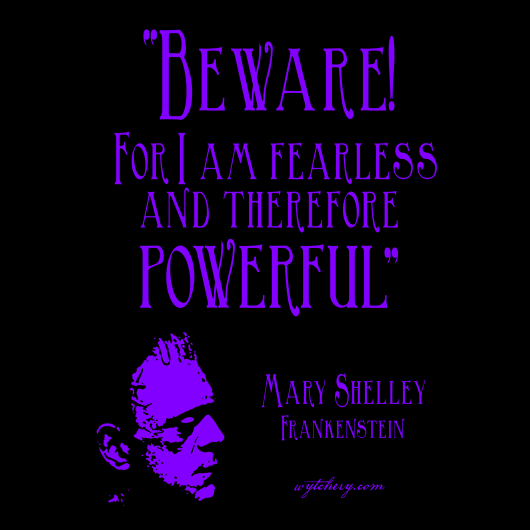 """Beware! For I am fearless and therefore powerful"" Mary Shelley, Frankenstein"