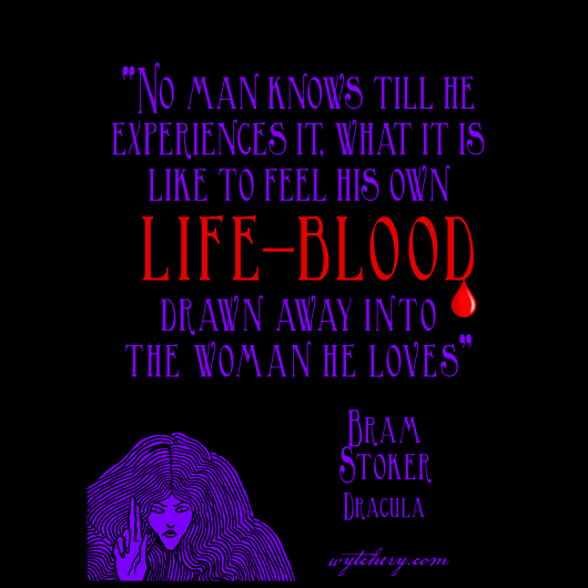 """No man knows till he experiences it, what it is like to feel his own life-blood drawn away into the woman he loves,"" Bram Stoker, Dracula"