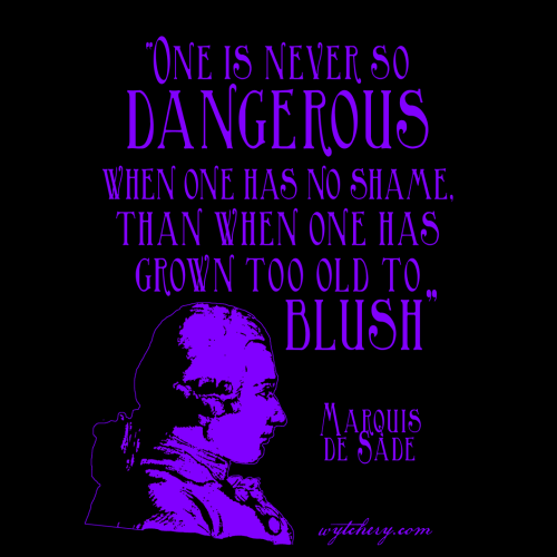 """One is never so dangerous when one has no shame, than when one has grown too old to blush,"""" Marquis de Sade"""