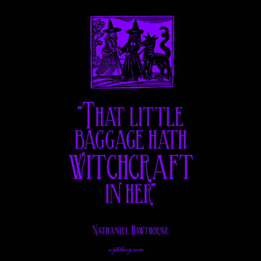 """That little baggage hath witchcraft in her,"" Nathaniel Hawthorne"