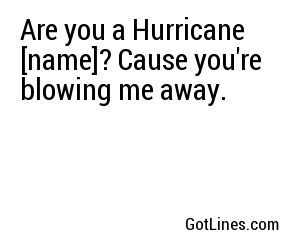 Are you a Hurricane [name]? Cause you're blowing