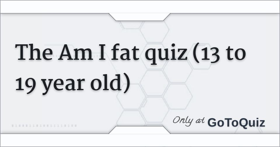 The Am I fat quiz (13 to 19 year old)