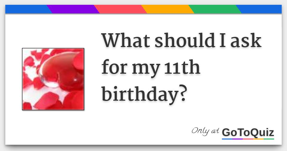 What should I ask for my 11th birthday