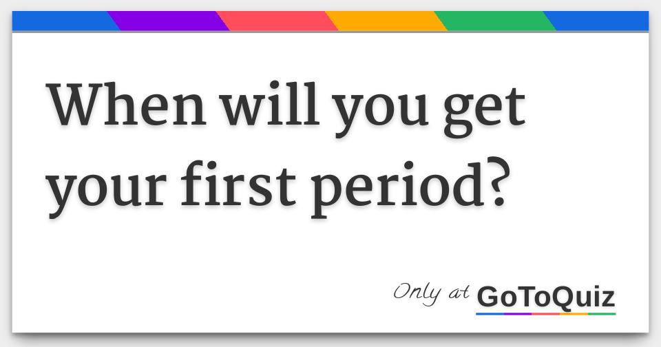 When will you get your first period?