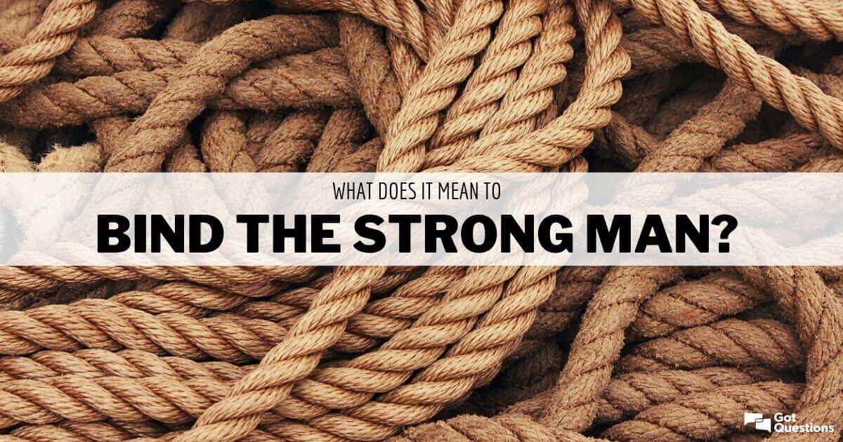 What does it mean to bind the strong man? | GotQuestions.org