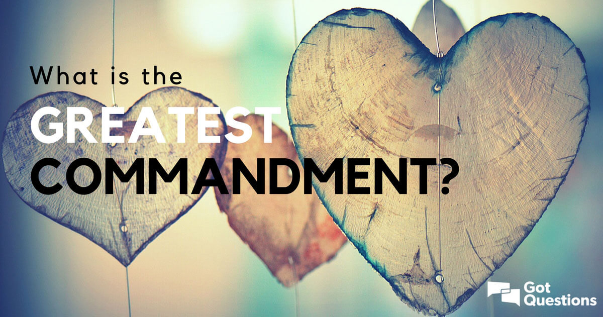 What is the greatest commandment  GotQuestionsorg
