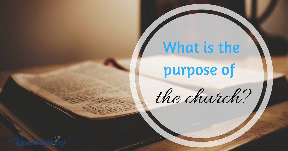 What is the purpose of the church  GotQuestionsorg