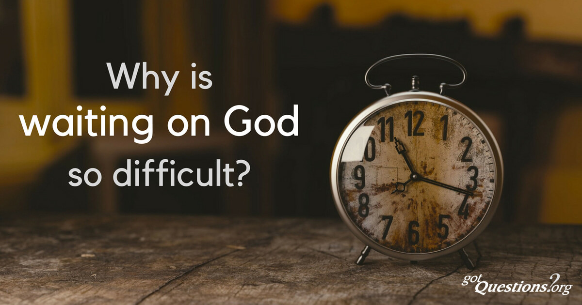 Why is waiting on God so difficult? | GotQuestions.org