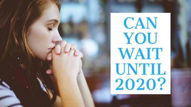 Don't Wait If You Can't Wait Until 2020