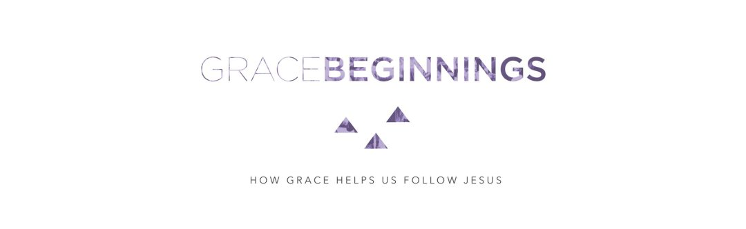 Grace Beginnings - How Grace Helps us Follow Jesus - Bible Study - Questions of Faith - Grace Clarksville
