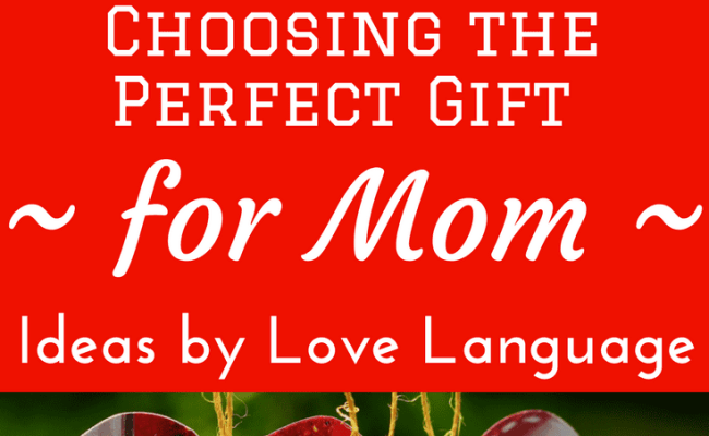 The Perfect Gift For Mom Ideas By Love Language