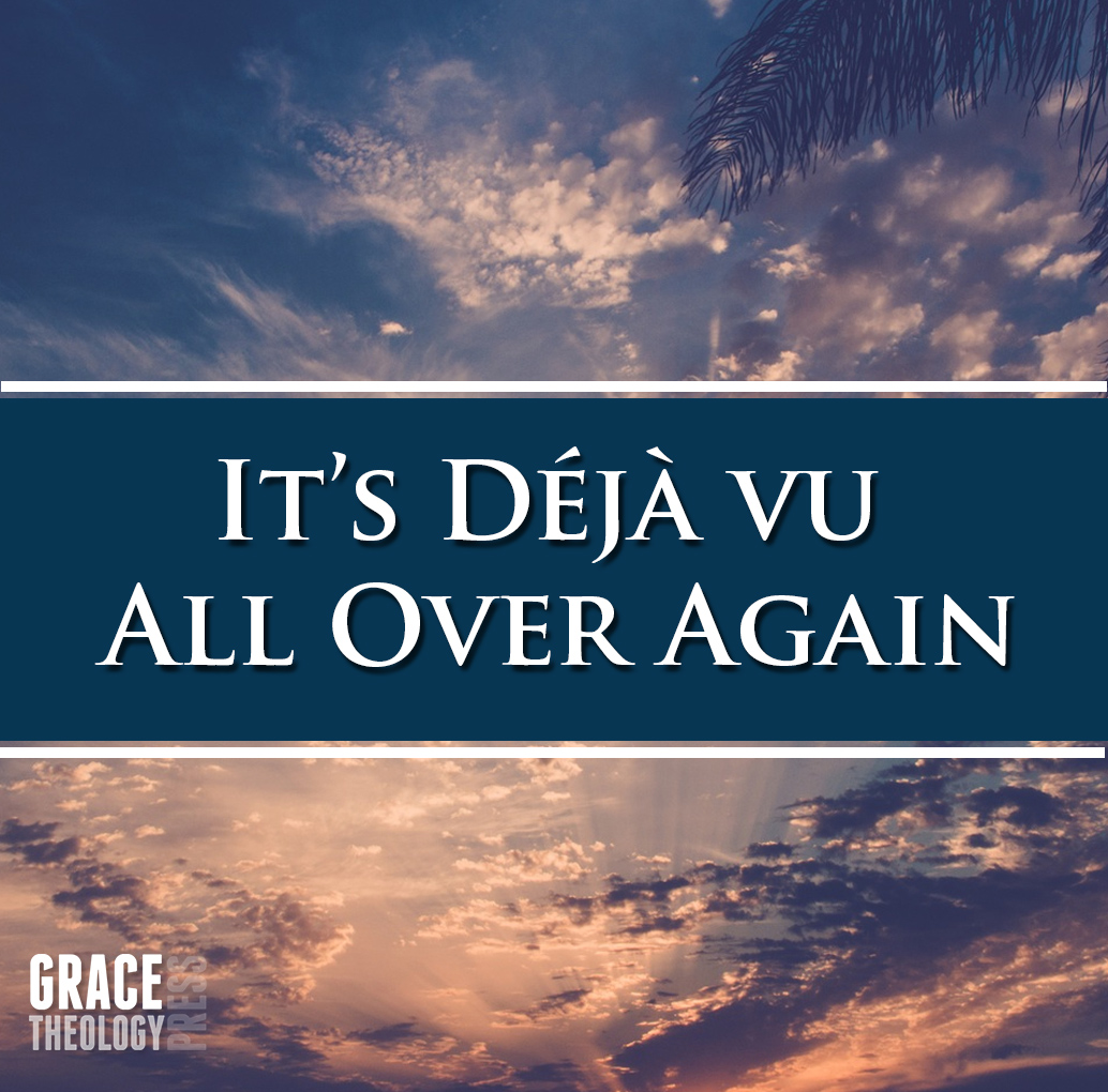 Deja Vu All Over Again >> Its Deja Vu All Over Again Grace Theology Press
