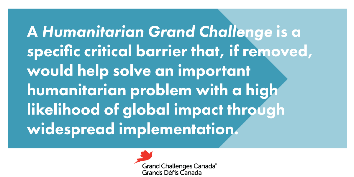 A Humanitarian Grand Challenge is a specific critical barrier that, if removed, would help solve an important humanitarian problem with a high likelihood of global impact through widespread implementation.