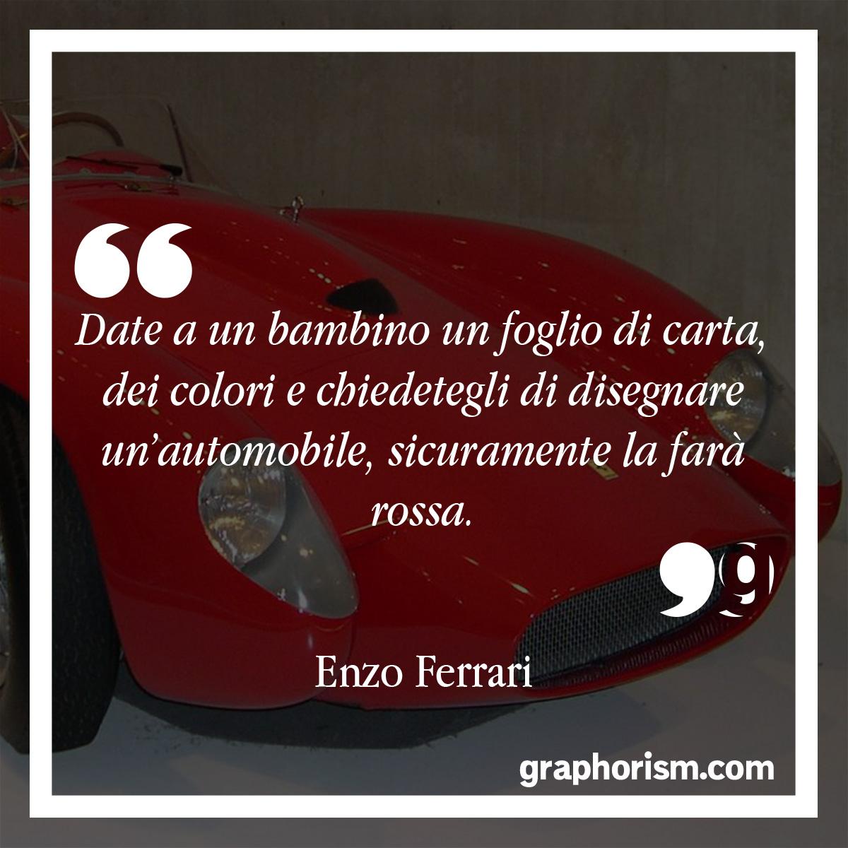 Enzo Ferrari: Date a un bambino un foglio di carta, dei colori e chiedetegli di disegnare un'automobile, sicuramente la farà rossa.
