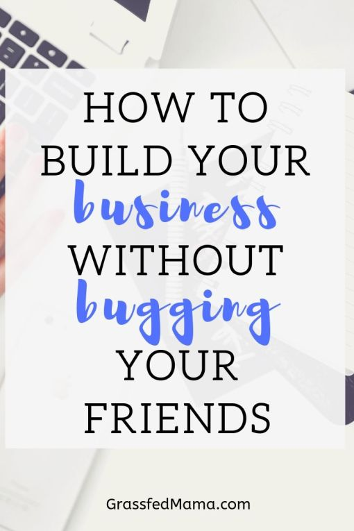 How to Build Your Business without bugging your friends