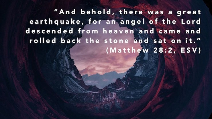 """""""And behold, there was a great earthquake, for an angel of the Lord descended from heaven and came and rolled back the stone and sat on it."""" (Matthew 28:2, ESV)"""