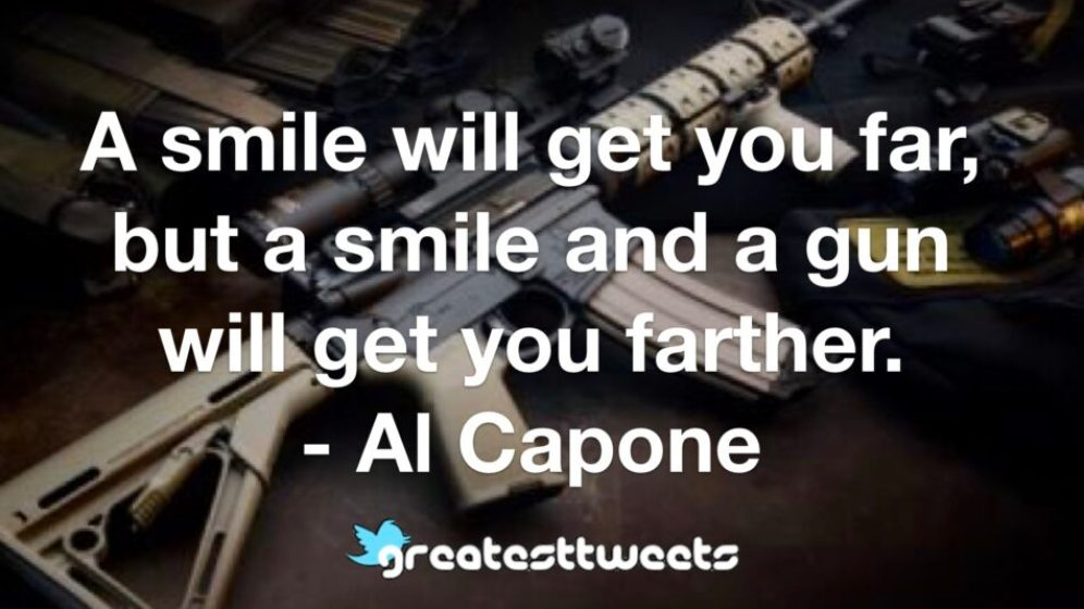 A smile will get you far but a smile and a gun will get you farther. Al Capone.001