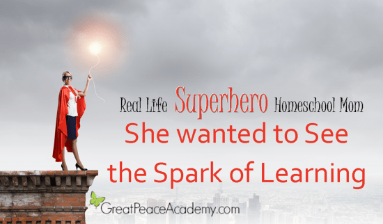 Real Life Superhero Homeschool Mom: She wanted to see the spark of learning. | Great Peace Academy