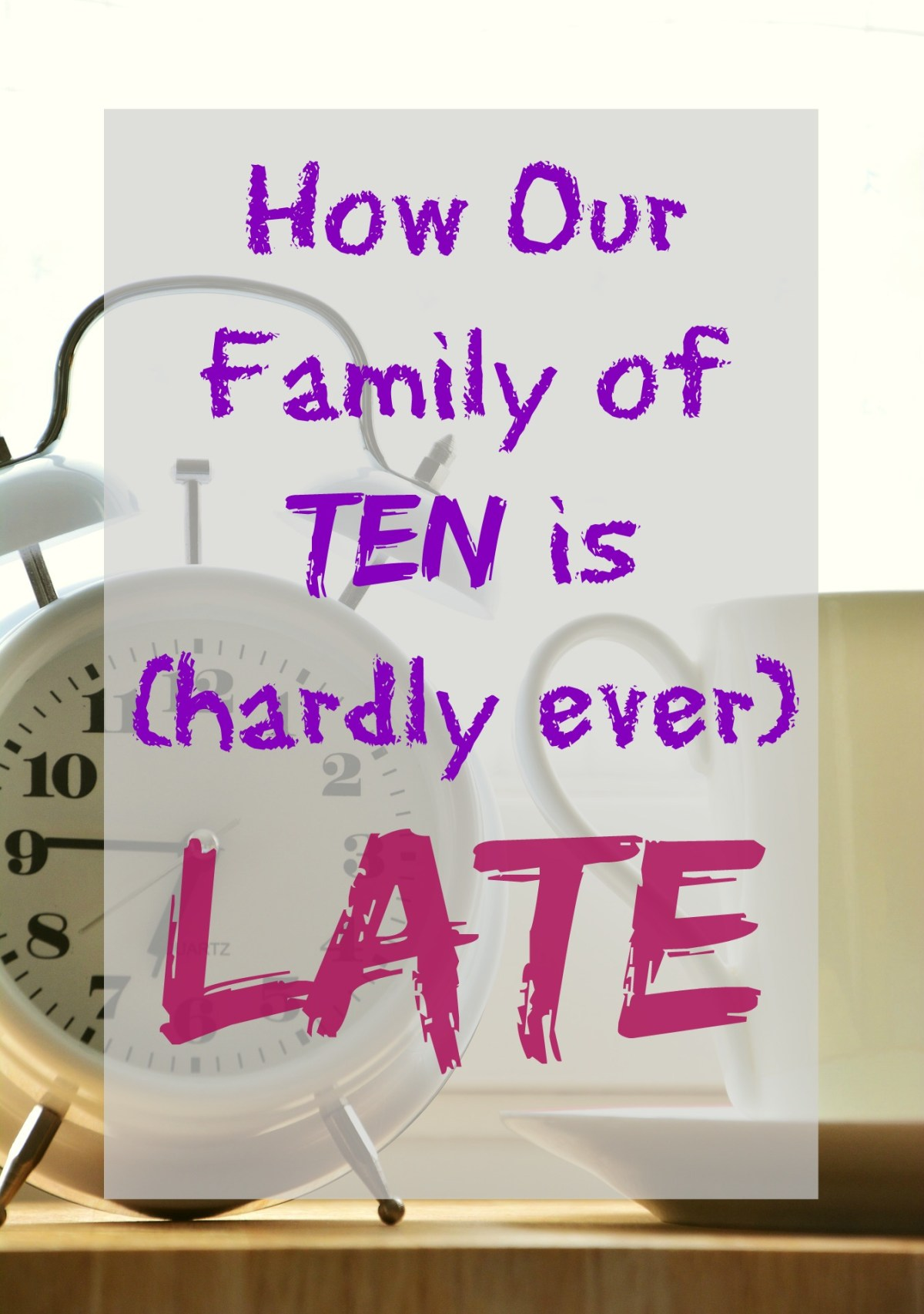How our Family of Ten is (hardly ever) Late