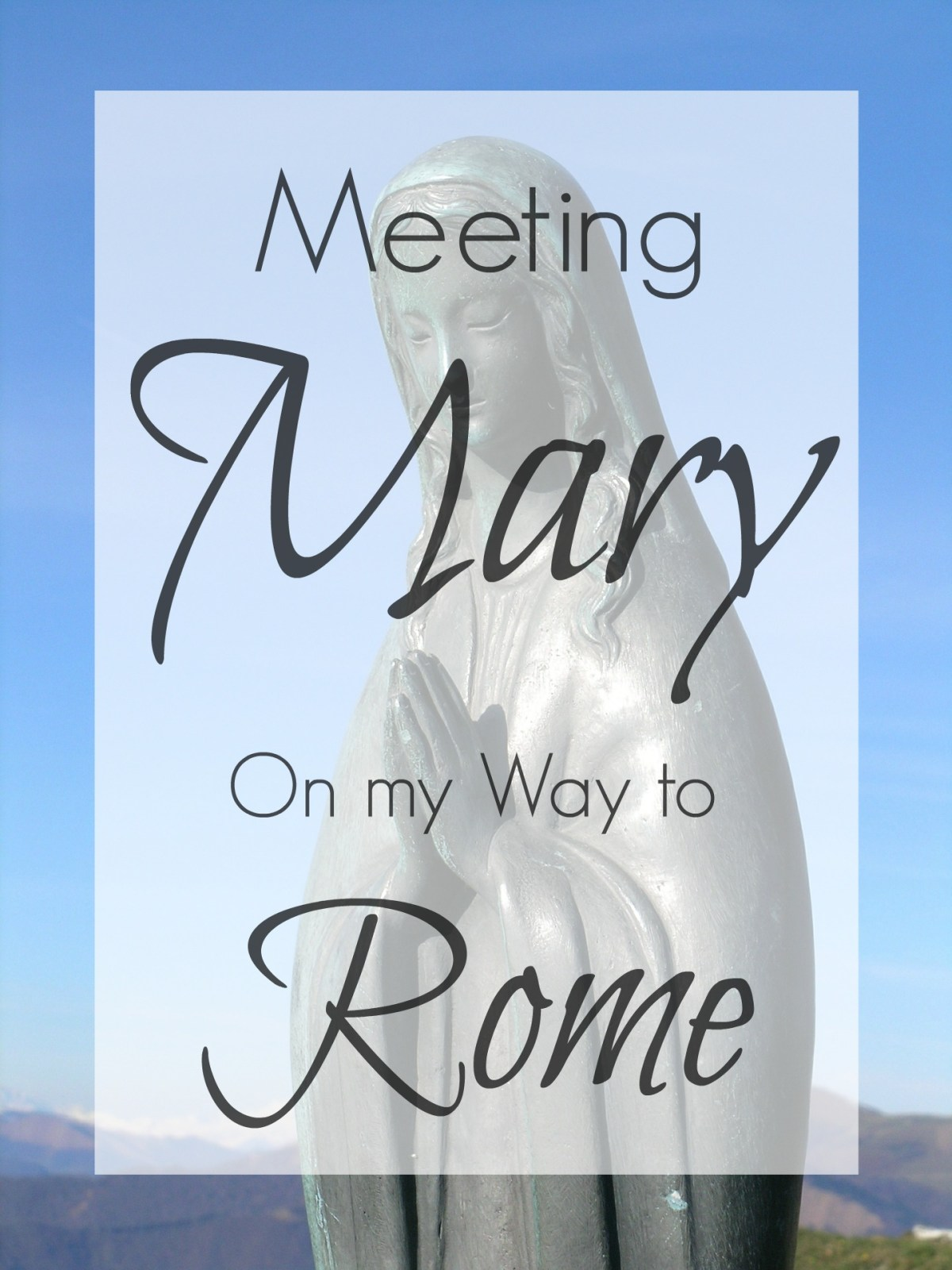 Meeting Mary on the Way to Rome: seven things I learned about the Virgin Mary when I became Catholic