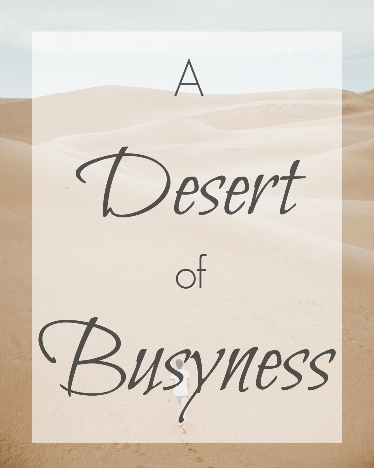 Hectic, busy times can be a kind of desert in our lives.