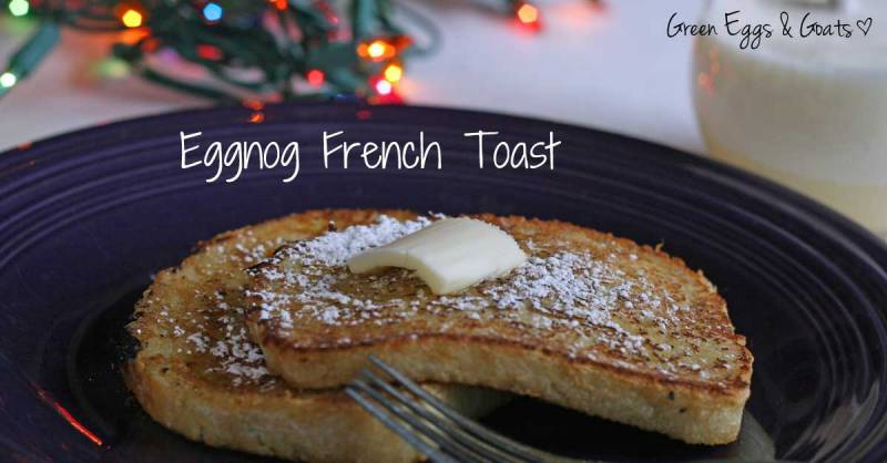 Eggnog French Toast Recipe - Green Eggs & Goats