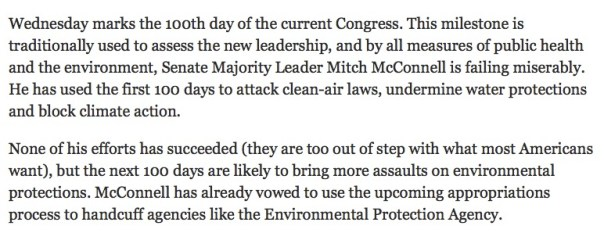 """Wednesday marks the 100th day of the current Congress. This milestone is traditionally used to assess the new leadership, and by all measures of public health and the environment, Senate Majority Leader Mitch McConnell is failing miserably. He has used the first 100 days to attack clean-air laws, undermine water protections and block climate action.  None of his efforts has succeeded (they are too out of step with what most Americans want), but the next 100 days are likely to bring more assaults on environmental protections. McConnell has already vowed to use the upcoming appropriations process to handcuff agencies like the Environmental Protection Agency.  People aren't asking for more pollution in our communities. Quite the contrary. Most Americans value clean air and water, and the vast majority support government efforts to address climate change.  They want solutions, but Senator McConnell isn't offering any. The majority leader's plan for the environment entails nothing more than constantly saying """"no."""" He offers no plan whatsoever to address climate change or protect our air, land, water, oceans or wildlife.  Instead of providing solutions, Senator McConnell is urging his party to side with big polluters. These oil, gas and coal companies invested $721 million in the past two years to support their candidates and interests in this Congress. Senator McConnell alone brought in $608,000 from the fossil-fuel industry for his 2014 campaign."""