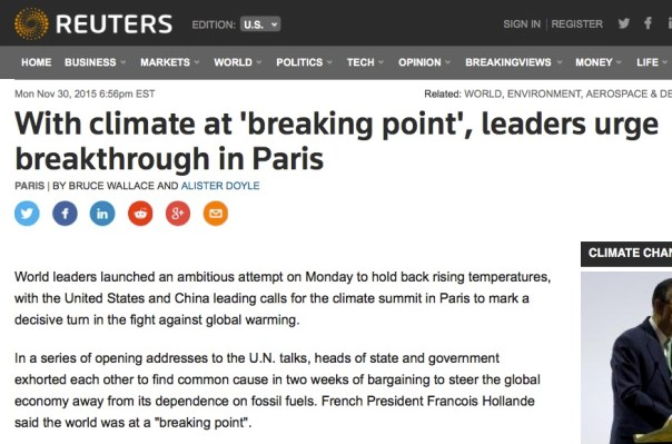 "REUTERS: With climate at 'breaking point', leaders urge breakthrough in Paris PARIS | By Bruce Wallace and Alister Doyle World leaders launched an ambitious attempt on Monday to hold back rising temperatures, with the United States and China leading calls for the climate summit in Paris to mark a decisive turn in the fight against global warming. In a series of opening addresses to the U.N. talks, heads of state and government exhorted each other to find common cause in two weeks of bargaining to steer the global economy away from its dependence on fossil fuels. French President Francois Hollande said the world was at a ""breaking point""."