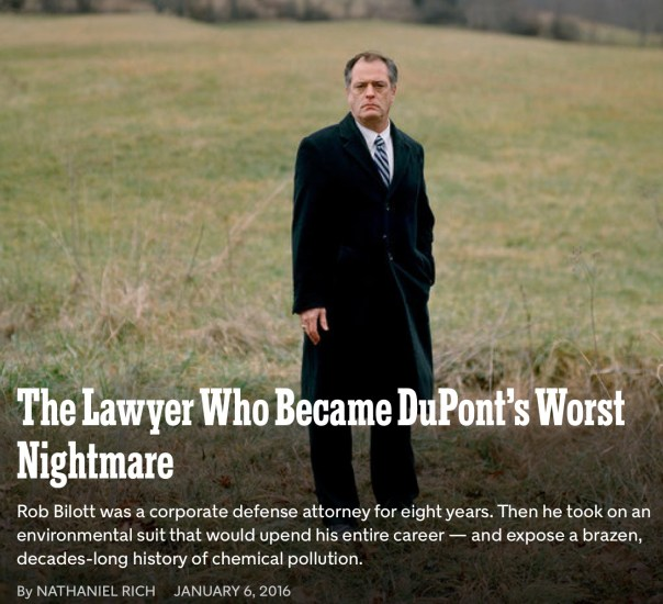 The Lawyer Who Became DuPont's Worst Nightmare Rob Bilott was a corporate defense attorney for eight years. Then he took on an environmental suit that would upend his entire career — and expose a brazen, decades-long history of chemical pollution. By NATHANIEL RICH January 6, 2016 Rob Bilott on land owned by the Tennants near Parkersburg, W.Va. Bryan Schutmaat for The New York Times Just months before Rob Bilott made partner at Taft Stettinius & Hollister, he received a call on his direct line from a cattle farmer. The farmer, Wilbur Tennant of Parkersburg, W.Va., said that his cows were dying left and right. He believed that the DuPont chemical company, which until recently operated a site in Parkersburg that is more than 35 times the size of the Pentagon, was responsible. Tennant had tried to seek help locally, he said, but DuPont just about owned the entire town. He had been spurned not only by Parkersburg's lawyers but also by its politicians, journalists, doctors and veterinarians. The farmer was angry and spoke in a heavy Appalachian accent....