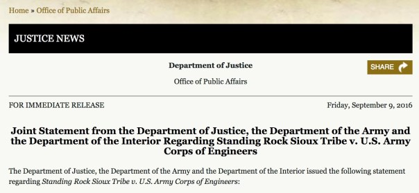 "Department of Justice Office of Public Affairs FOR IMMEDIATE RELEASE Friday, September 9, 2016 Joint Statement from the Department of Justice, the Department of the Army and the Department of the Interior Regarding Standing Rock Sioux Tribe v. U.S. Army Corps of Engineers  The Department of Justice, the Department of the Army and the Department of the Interior issued the following statement regarding Standing Rock Sioux Tribe v. U.S. Army Corps of Engineers:  ""We appreciate the District Court's opinion on the U.S. Army Corps of Engineers' compliance with the National Historic Preservation Act.  However, important issues raised by the Standing Rock Sioux Tribe and other tribal nations and their members regarding the Dakota Access pipeline specifically, and pipeline-related decision-making generally, remain.  Therefore, the Department of the Army, the Department of Justice, and the Department of the Interior will take the following steps."