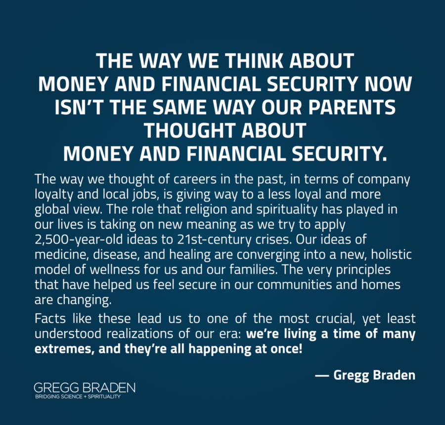 The way we think about money and financial security now isn't the same way our parents thought about money and financial security. The way we thought of careers in the past, in terms of company loyalty and local jobs, is giving way to a less loyal and more global view. The role that religion and spirituality has played in our lives is taking on new meaning as we try to apply 2,500-year-old ideas to 21st-century crises. Our ideas of medicine, disease, and healing are converging into a new, holistic model of wellness for us and our families. The very principles that have helped us feel secure in our communities and homes are changing. Facts like these lead us to one of the most crucial, yet least understood realizations of our era: we're living a time of many extremes, and they're all happening at once! — Gregg Braden #career #change #quotes