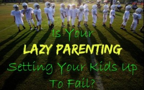 Is Your Lazy Parenting Setting Your Kids Up To Fail?