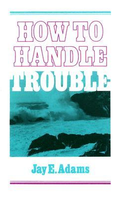 Book Review: How to Handle Trouble by Jay E. Adams