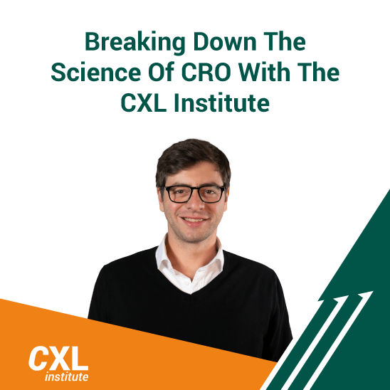 Breaking Down The Science Of CRO With The CXL Institute