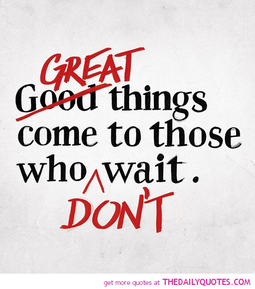 great-things-come-those-dont-wait-life-quotes-sayings-pictures[1]