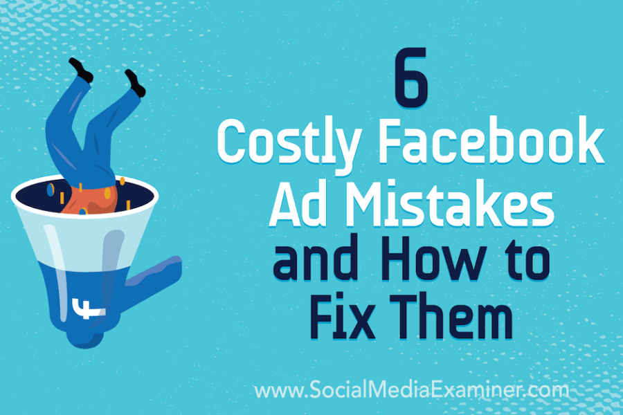 6 Costly Facebook Ad Mistakes and How to Fix Them : Social Media Examiner