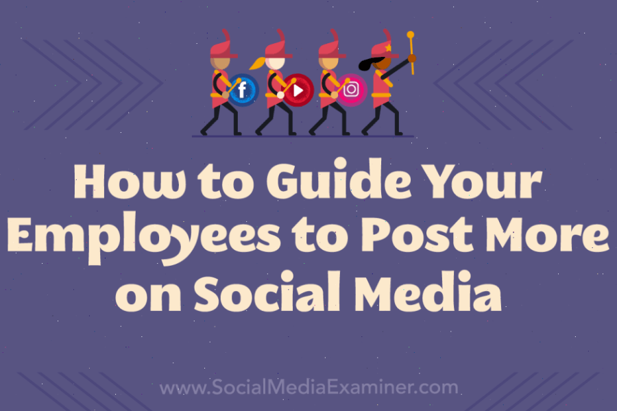 How to Guide Your Employees to Post More on Social Media : Social Media Examiner