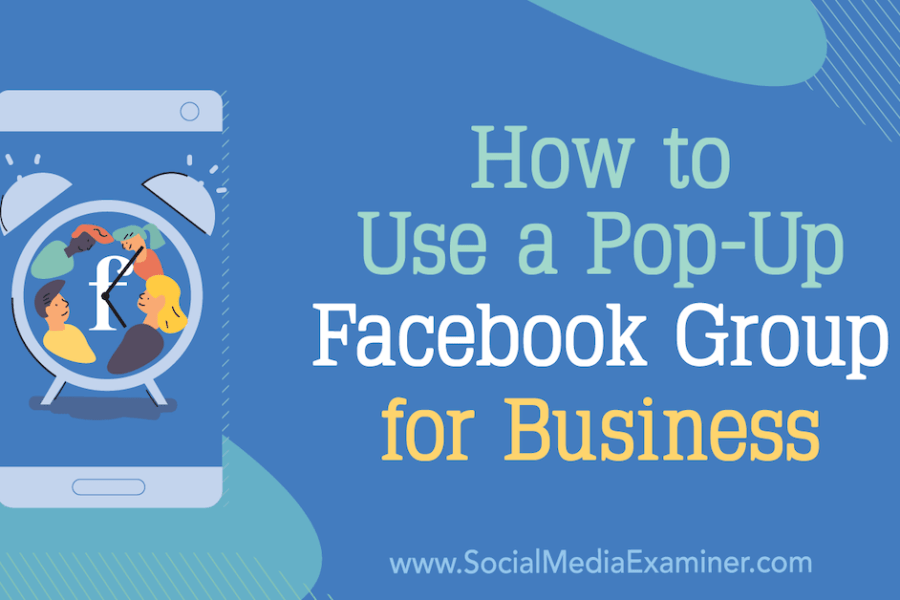 How to Use a Pop-Up Facebook Group for Business : Social Media Examiner