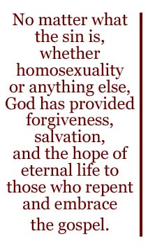 No matter what the sin is, whether homosexuality or anything else, God has provided forgiveness, salvation, and the hope of eternal life to those who repent and embrace the gospel.
