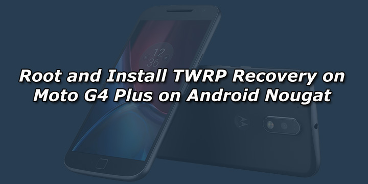 Root and Install TWRP Recovery on Moto G4 Plus on Android Nougat