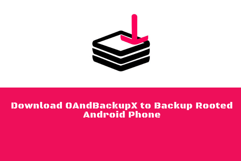 Download OAndBackupX to Backup Rooted Android Phone