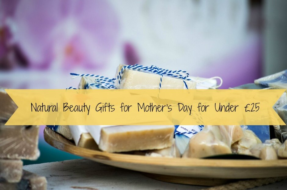Natural Beauty Gifts for Mother's Day for Under £25