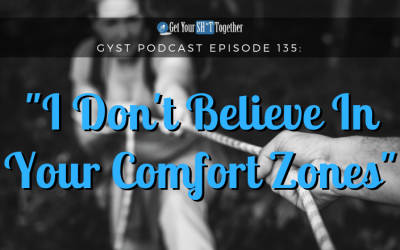 135: I Don't Believe In Your Comfort Zones!