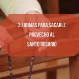 3 formas para sacarle provecho al Santo Rosario