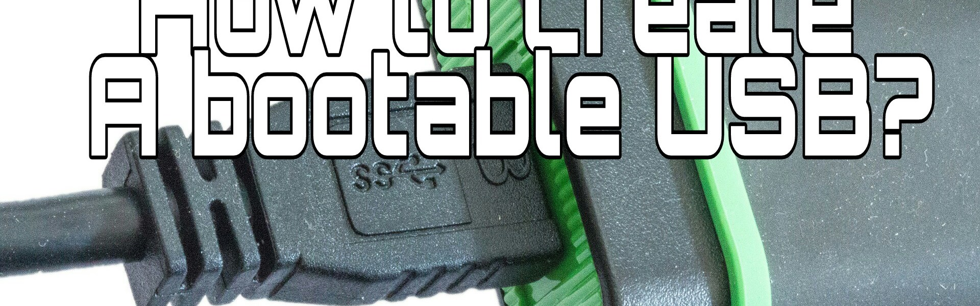 How To Create A Bootable USB : Step-By-Step Guide