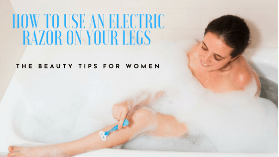 How To Use An Electric Razor on Legs - Tips and Advice