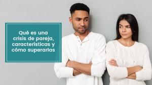 Lee más sobre el artículo Qué es una crisis de pareja, características y cómo superarlas