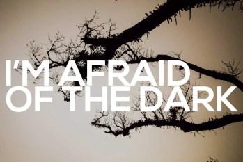I'm Afraid Of The Dark