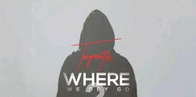 Trigmatic – Where We Dey Go